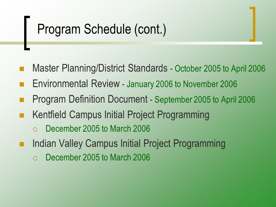 Program Schedule (cont.) Master Planning/District Standards - October 2005 to April 2006 Environmental Review - January 2006 to November 2006 Program Definition Document - September 2005 to April 2006 Kentfield Campus Initial Project Programming  December 2005 to March 2006 Indian Valley Campus Initial Project Programming  December 2005 to March 2006