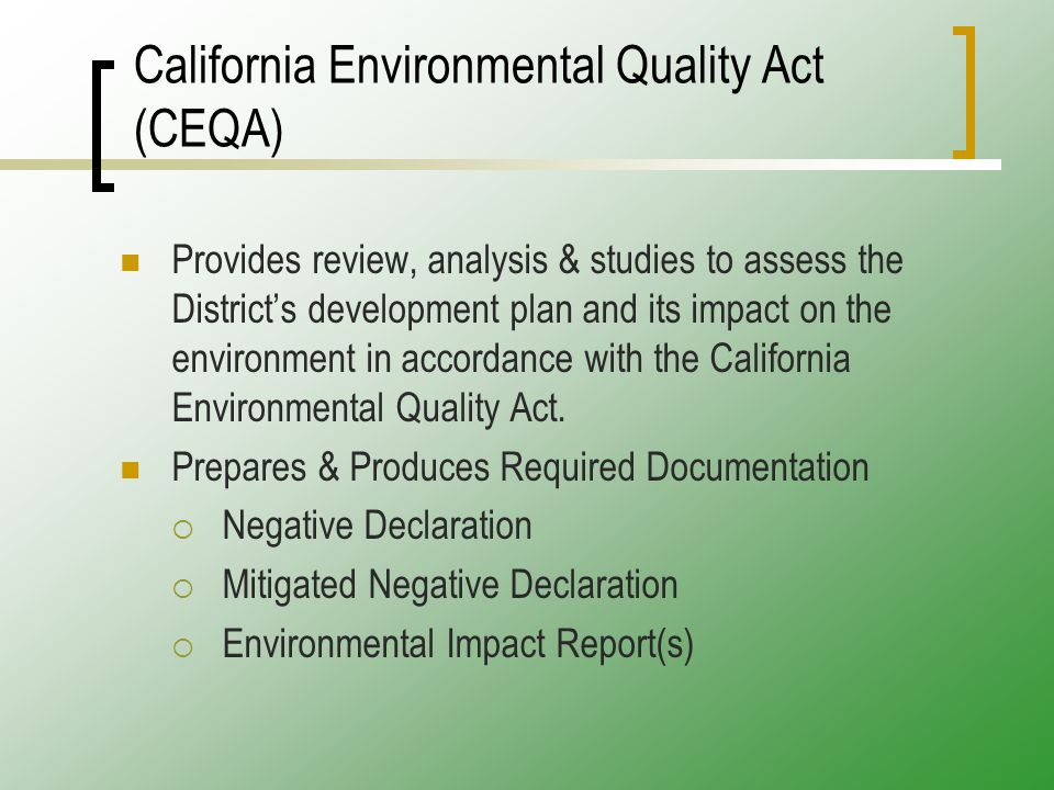 California Environmental Quality Act (CEQA) Provides review, analysis & studies to assess the District's development plan and its impact on the environment in accordance with the California Environmental Quality Act.