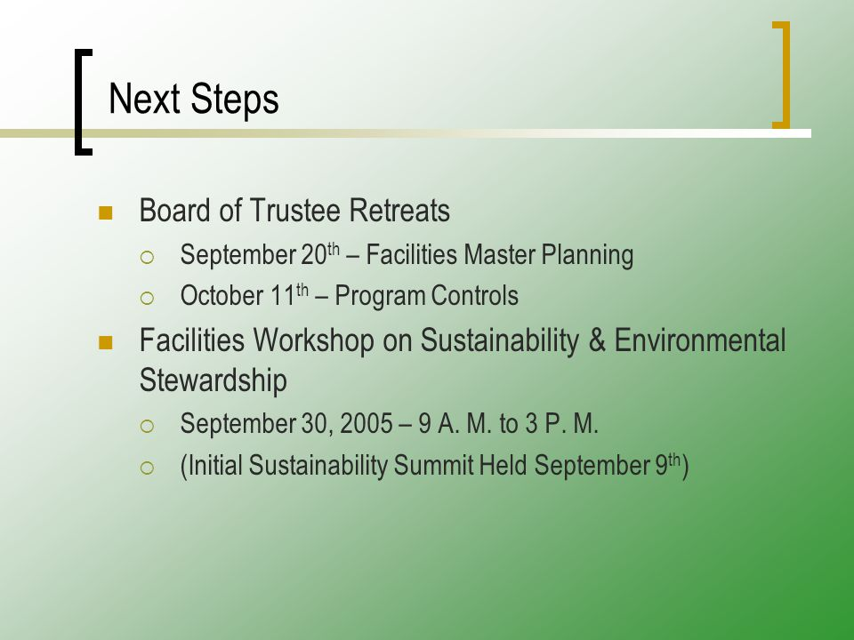 Next Steps Board of Trustee Retreats  September 20 th – Facilities Master Planning  October 11 th – Program Controls Facilities Workshop on Sustainability & Environmental Stewardship  September 30, 2005 – 9 A.