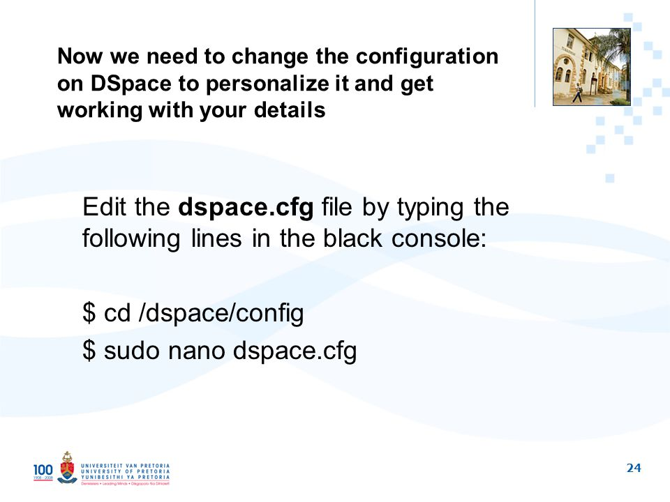 24 Now we need to change the configuration on DSpace to personalize it and get working with your details Edit the dspace.cfg file by typing the following lines in the black console: $ cd /dspace/config $ sudo nano dspace.cfg