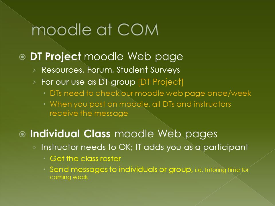  DT Project moodle Web page › Resources, Forum, Student Surveys › For our use as DT group [DT Project]  DTs need to check our moodle web page once/week  When you post on moodle, all DTs and instructors receive the message  Individual Class moodle Web pages › Instructor needs to OK; IT adds you as a participant  Get the class roster  Send messages to individuals or group, i.e.