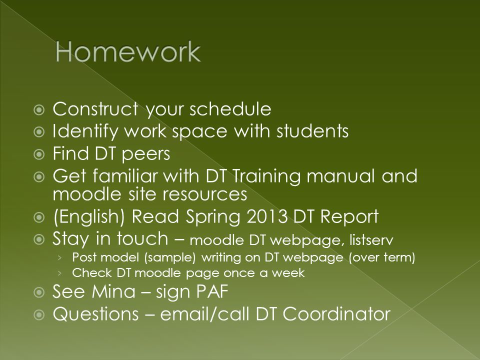  Construct your schedule  Identify work space with students  Find DT peers  Get familiar with DT Training manual and moodle site resources  (English) Read Spring 2013 DT Report  Stay in touch – moodle DT webpage, listserv › Post model (sample) writing on DT webpage (over term) › Check DT moodle page once a week  See Mina – sign PAF  Questions – email/call DT Coordinator