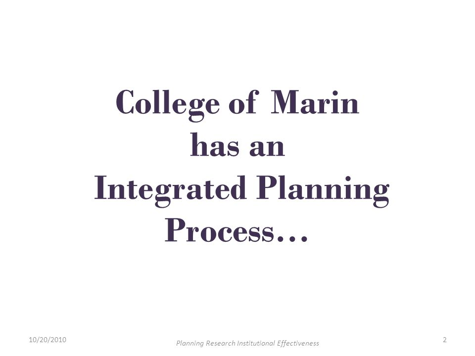 College of Marin has an Integrated Planning Process… 10/20/20102 Planning Research Institutional Effectiveness