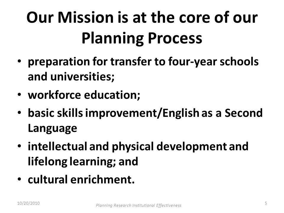 Our Mission is at the core of our Planning Process preparation for transfer to four-year schools and universities; workforce education; basic skills improvement/English as a Second Language intellectual and physical development and lifelong learning; and cultural enrichment.
