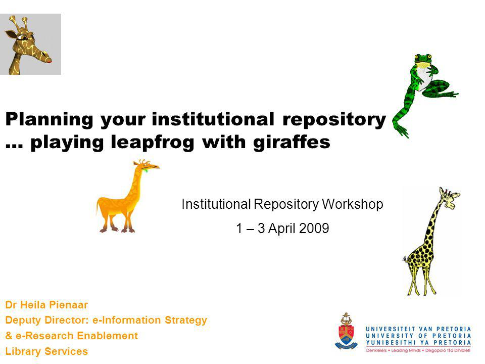 Planning your institutional repository … playing leapfrog with giraffes Dr Heila Pienaar Deputy Director: e-Information Strategy & e-Research Enableme