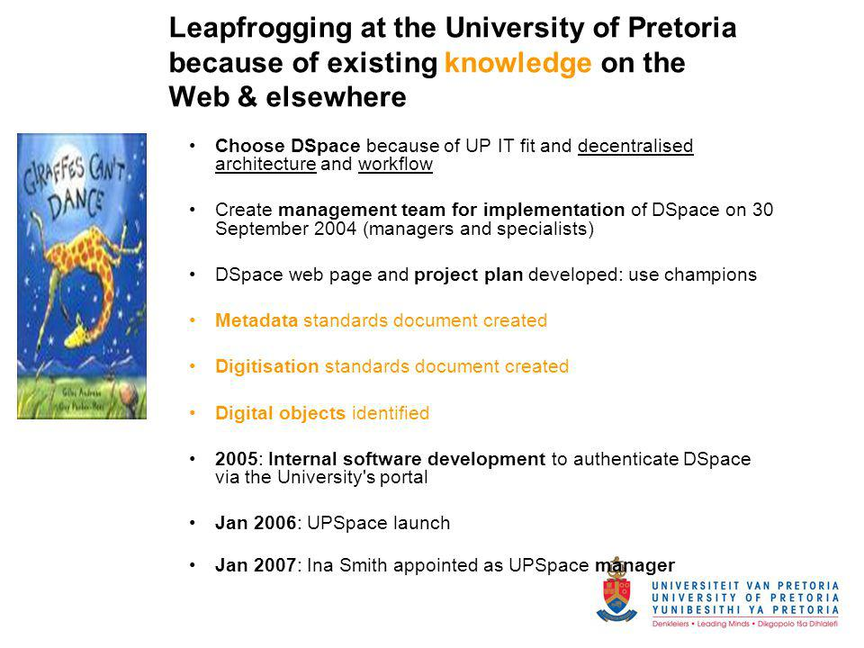 Leapfrogging at the University of Pretoria because of existing knowledge on the Web & elsewhere Choose DSpace because of UP IT fit and decentralised a