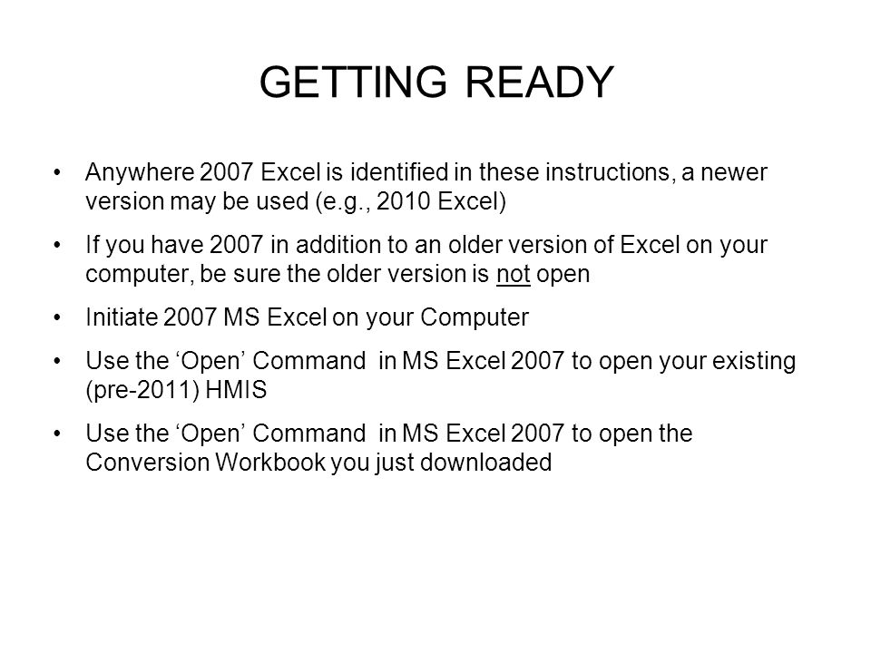 GETTING READY Anywhere 2007 Excel is identified in these instructions, a newer version may be used (e.g., 2010 Excel) If you have 2007 in addition to an older version of Excel on your computer, be sure the older version is not open Initiate 2007 MS Excel on your Computer Use the 'Open' Command in MS Excel 2007 to open your existing (pre-2011) HMIS Use the 'Open' Command in MS Excel 2007 to open the Conversion Workbook you just downloaded