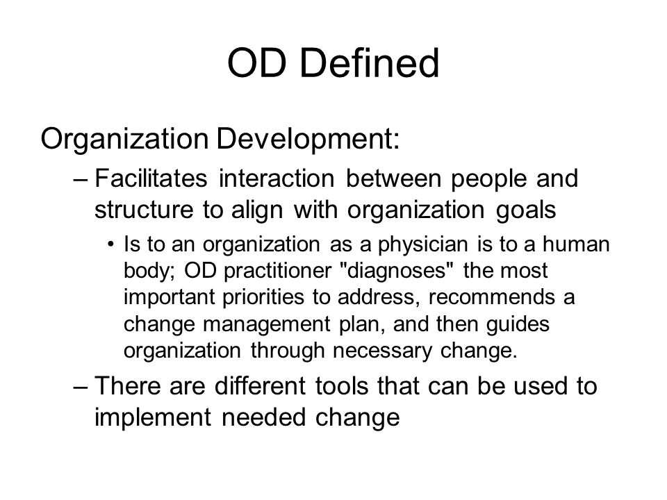 OD Defined Organization Development: –Facilitates interaction between people and structure to align with organization goals Is to an organization as a