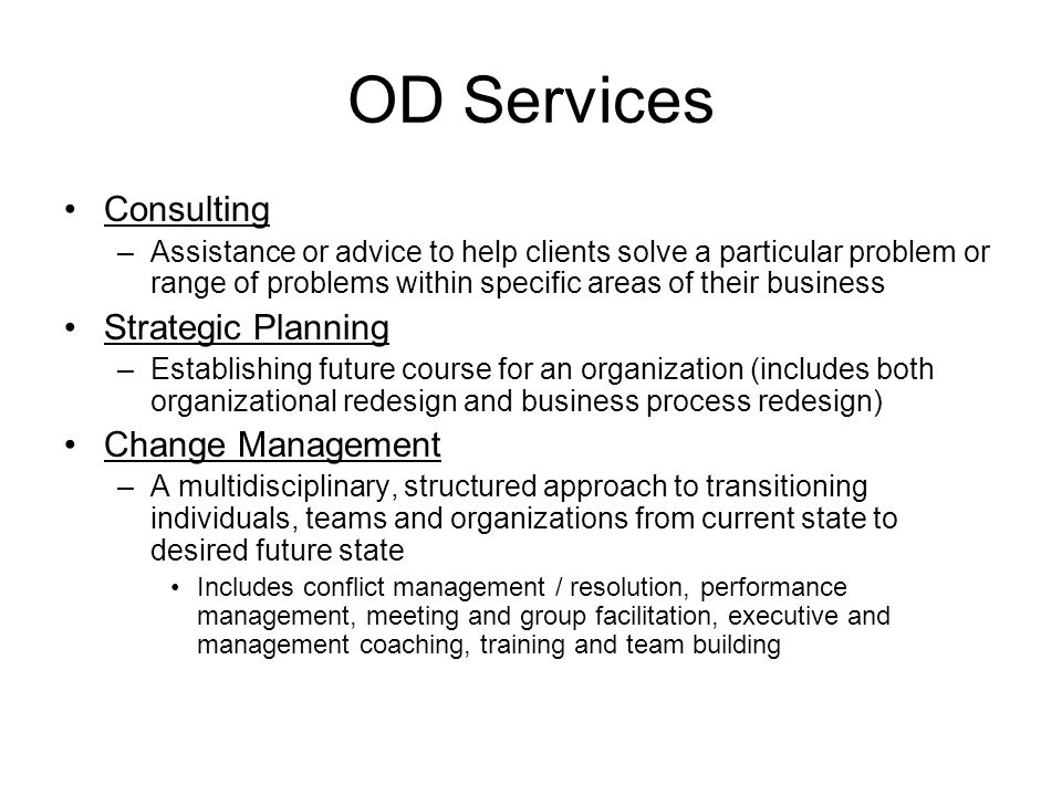 OD Services Consulting –Assistance or advice to help clients solve a particular problem or range of problems within specific areas of their business Strategic Planning –Establishing future course for an organization (includes both organizational redesign and business process redesign) Change Management –A multidisciplinary, structured approach to transitioning individuals, teams and organizations from current state to desired future state Includes conflict management / resolution, performance management, meeting and group facilitation, executive and management coaching, training and team building