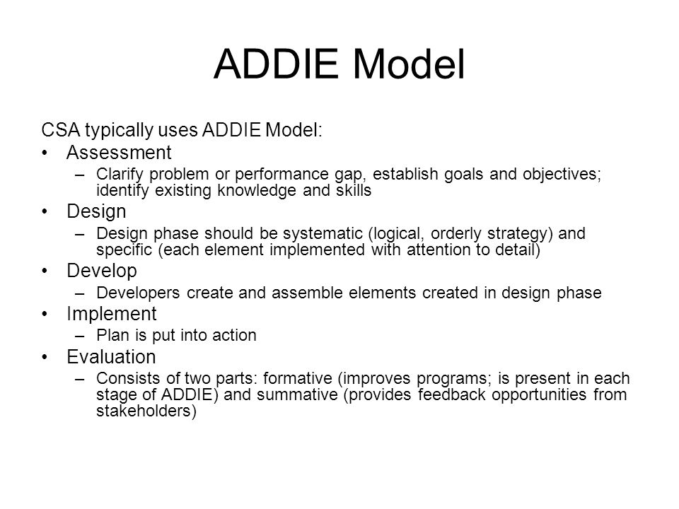 ADDIE Model CSA typically uses ADDIE Model: Assessment –Clarify problem or performance gap, establish goals and objectives; identify existing knowledg