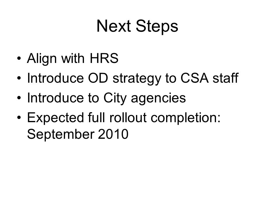 Next Steps Align with HRS Introduce OD strategy to CSA staff Introduce to City agencies Expected full rollout completion: September 2010