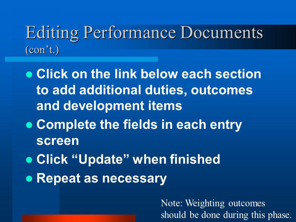 Editing Performance Documents (con't.) Click on the link below each section to add additional duties, outcomes and development items Complete the fields in each entry screen Click Update when finished Repeat as necessary Note: Weighting outcomes should be done during this phase.