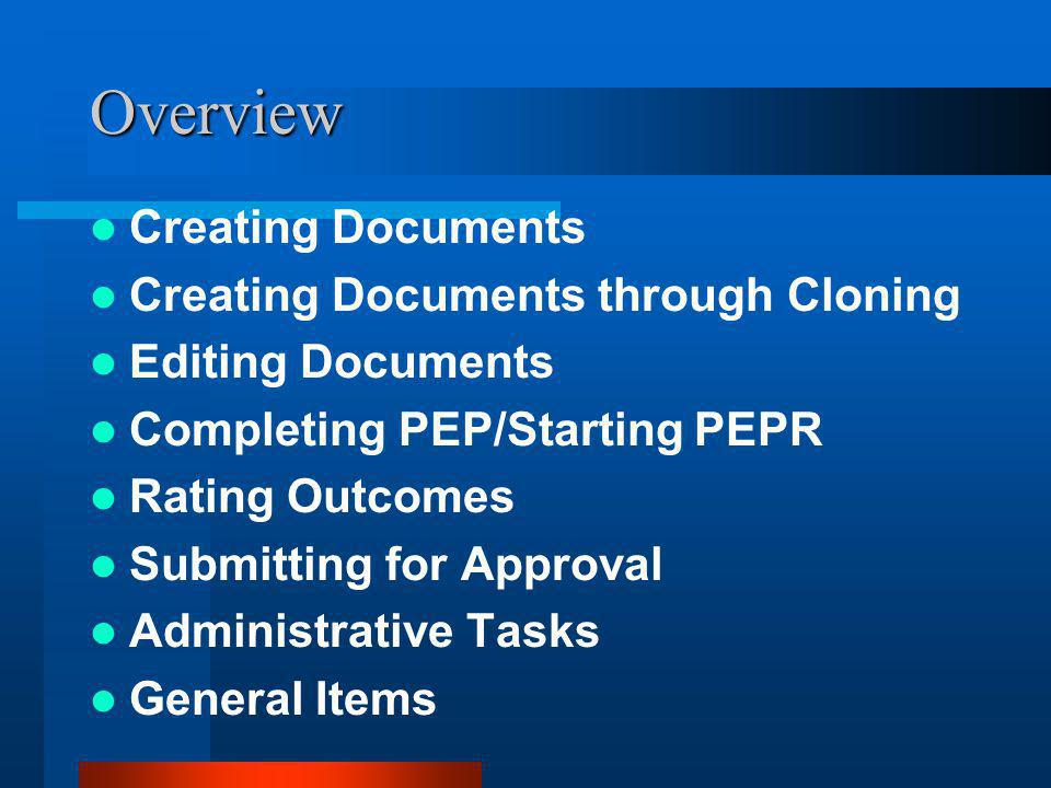 Overview Creating Documents Creating Documents through Cloning Editing Documents Completing PEP/Starting PEPR Rating Outcomes Submitting for Approval Administrative Tasks General Items