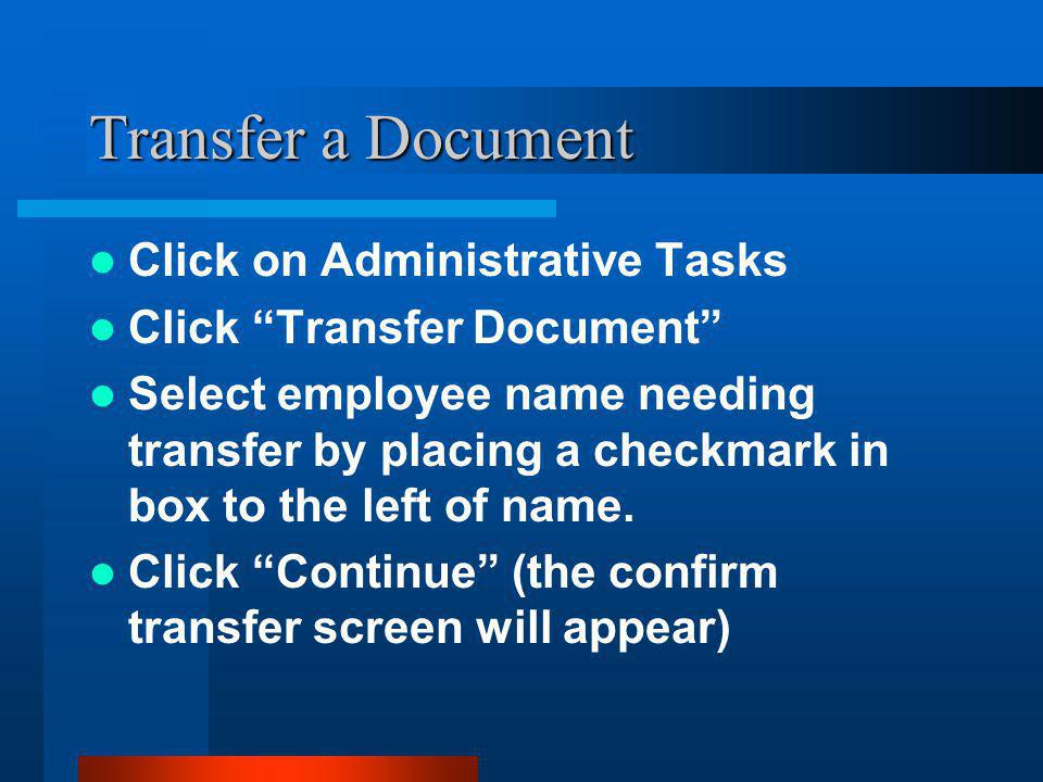 "Transfer a Document Click on Administrative Tasks Click ""Transfer Document"" Select employee name needing transfer by placing a checkmark in box to the"