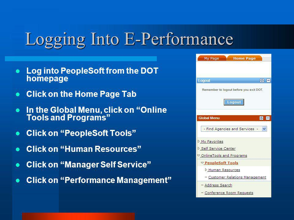 Logging Into E-Performance Log into PeopleSoft from the DOT homepage Click on the Home Page Tab In the Global Menu, click on Online Tools and Programs Click on PeopleSoft Tools Click on Human Resources Click on Manager Self Service Click on Performance Management