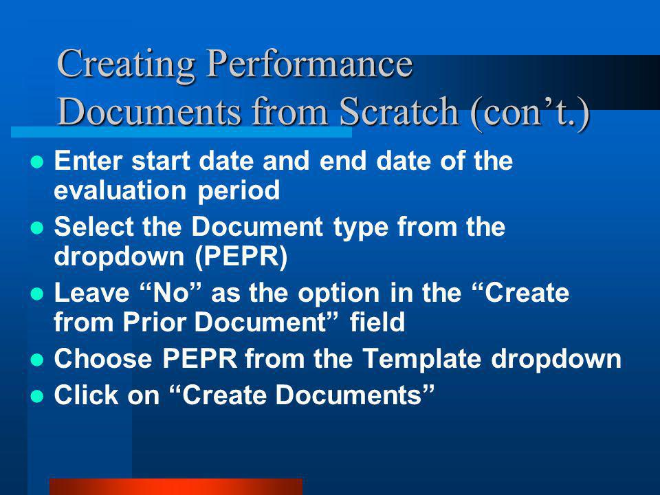 Creating Performance Documents from Scratch (con't.) Enter start date and end date of the evaluation period Select the Document type from the dropdown