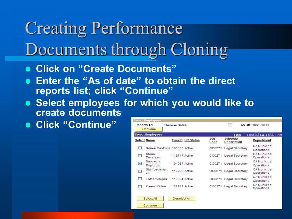 Creating Performance Documents through Cloning Enter start date and end date for the evaluation period in the Period field Choose PEPR in the Document type dropdown field Click the Yes radio button in the Create from Prior Document field Click the magnifying glass search icon to search for the document from which you would like to clone Click on the employee name link in the evaluate column to select the from clone document Click Create Documents