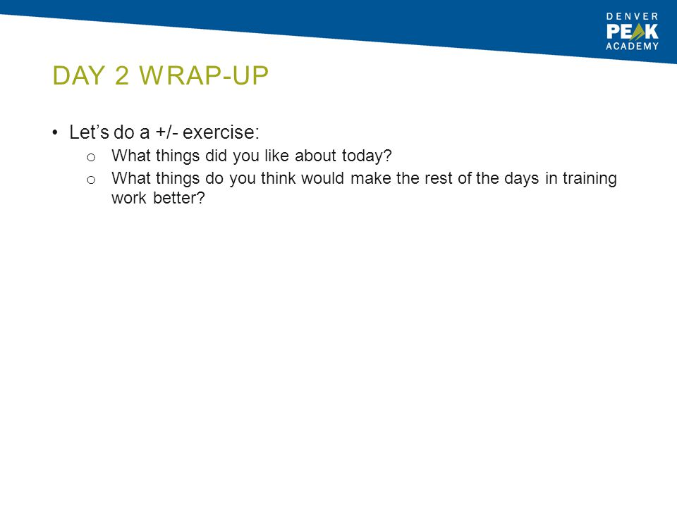 DAY 2 WRAP-UP Let's do a +/- exercise: o What things did you like about today? o What things do you think would make the rest of the days in training