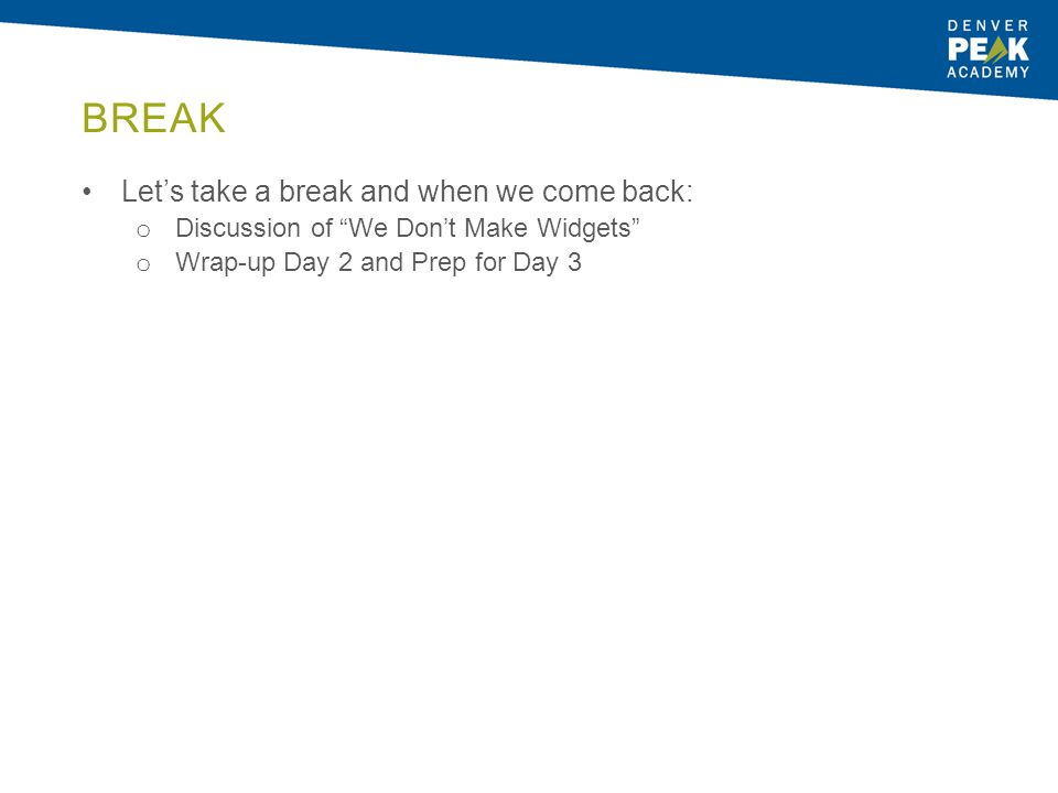 """BREAK Let's take a break and when we come back: o Discussion of """"We Don't Make Widgets"""" o Wrap-up Day 2 and Prep for Day 3"""
