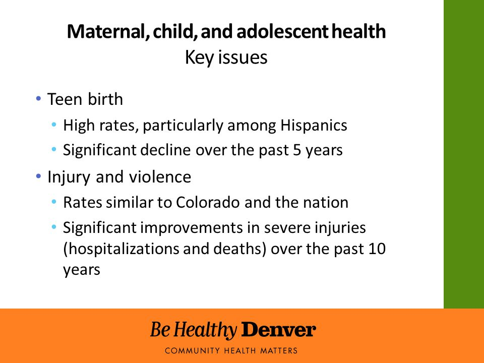 Maternal, child, and adolescent health Key issues Teen birth High rates, particularly among Hispanics Significant decline over the past 5 years Injury and violence Rates similar to Colorado and the nation Significant improvements in severe injuries (hospitalizations and deaths) over the past 10 years