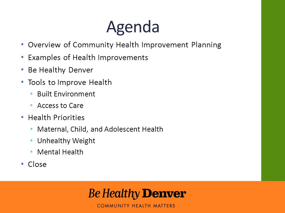 Agenda Overview of Community Health Improvement Planning Examples of Health Improvements Be Healthy Denver Tools to Improve Health Built Environment Access to Care Health Priorities Maternal, Child, and Adolescent Health Unhealthy Weight Mental Health Close