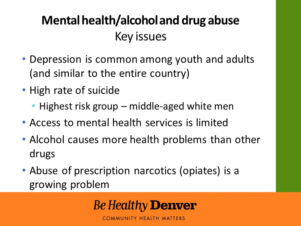 Mental health/alcohol and drug abuse Key issues Depression is common among youth and adults (and similar to the entire country) High rate of suicide Highest risk group – middle-aged white men Access to mental health services is limited Alcohol causes more health problems than other drugs Abuse of prescription narcotics (opiates) is a growing problem