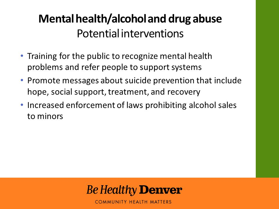 Mental health/alcohol and drug abuse Potential interventions Training for the public to recognize mental health problems and refer people to support systems Promote messages about suicide prevention that include hope, social support, treatment, and recovery Increased enforcement of laws prohibiting alcohol sales to minors