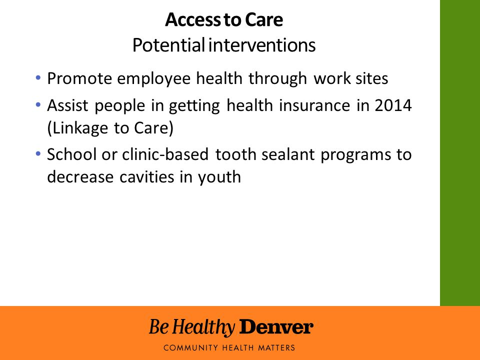 Access to Care Potential interventions Promote employee health through work sites Assist people in getting health insurance in 2014 (Linkage to Care) School or clinic-based tooth sealant programs to decrease cavities in youth