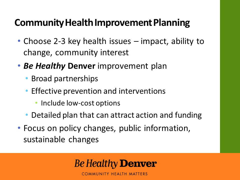 Community Health Improvement Planning Choose 2-3 key health issues – impact, ability to change, community interest Be Healthy Denver improvement plan Broad partnerships Effective prevention and interventions Include low-cost options Detailed plan that can attract action and funding Focus on policy changes, public information, sustainable changes