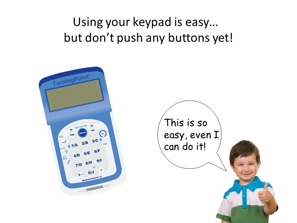 8 Using your keypad is easy… but don't push any buttons yet! This is so easy, even I can do it!