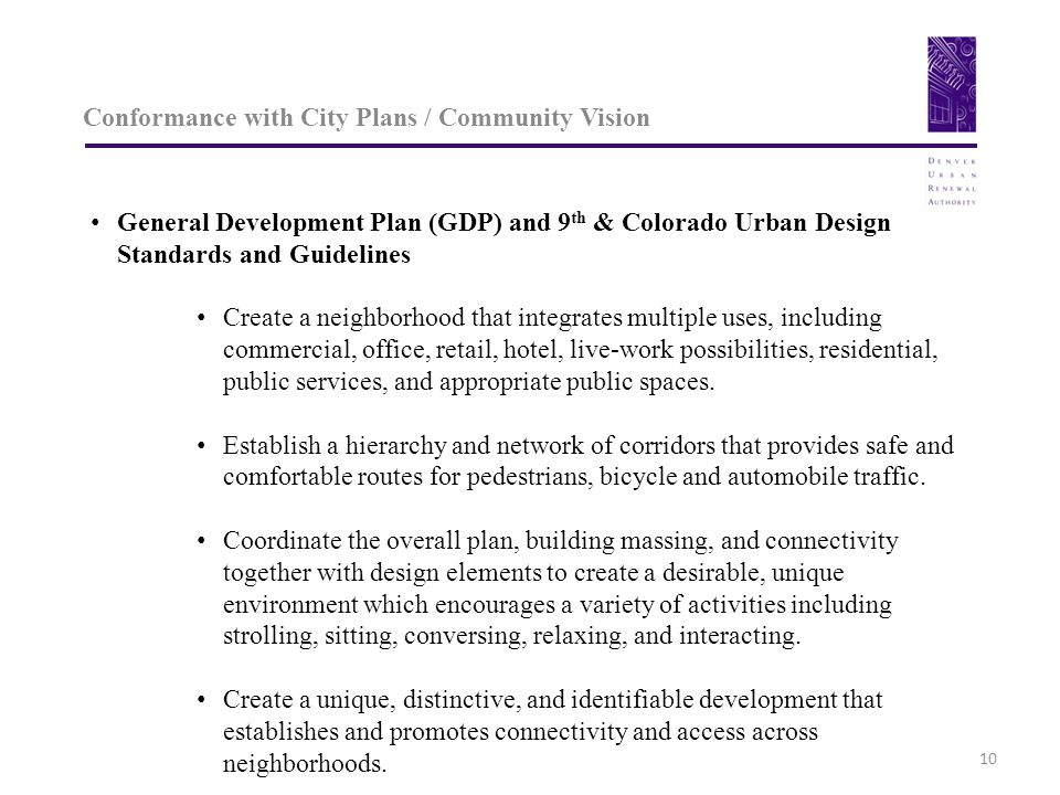 Conformance with City Plans / Community Vision 10 General Development Plan (GDP) and 9 th & Colorado Urban Design Standards and Guidelines Create a neighborhood that integrates multiple uses, including commercial, office, retail, hotel, live-work possibilities, residential, public services, and appropriate public spaces.
