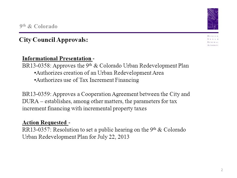 9 th & Colorado City Council Approvals: 2 Informational Presentation - BR13-0358: Approves the 9 th & Colorado Urban Redevelopment Plan Authorizes creation of an Urban Redevelopment Area Authorizes use of Tax Increment Financing BR13-0359: Approves a Cooperation Agreement between the City and DURA – establishes, among other matters, the parameters for tax increment financing with incremental property taxes Action Requested - RR13-0357: Resolution to set a public hearing on the 9 th & Colorado Urban Redevelopment Plan for July 22, 2013