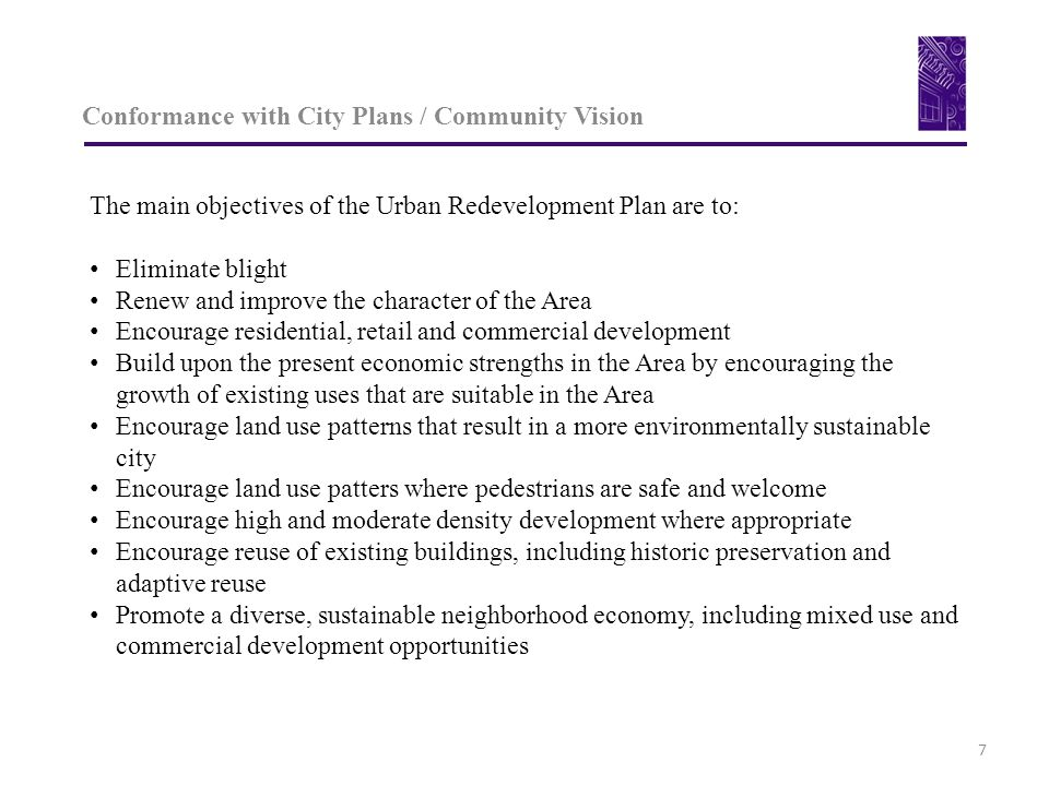 Conformance with City Plans / Community Vision 7 The main objectives of the Urban Redevelopment Plan are to: Eliminate blight Renew and improve the character of the Area Encourage residential, retail and commercial development Build upon the present economic strengths in the Area by encouraging the growth of existing uses that are suitable in the Area Encourage land use patterns that result in a more environmentally sustainable city Encourage land use patters where pedestrians are safe and welcome Encourage high and moderate density development where appropriate Encourage reuse of existing buildings, including historic preservation and adaptive reuse Promote a diverse, sustainable neighborhood economy, including mixed use and commercial development opportunities