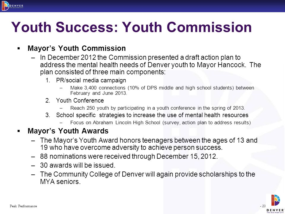 - 20 -Peak Performance Youth Success: Youth Commission  Mayor's Youth Commission –In December 2012 the Commission presented a draft action plan to address the mental health needs of Denver youth to Mayor Hancock.