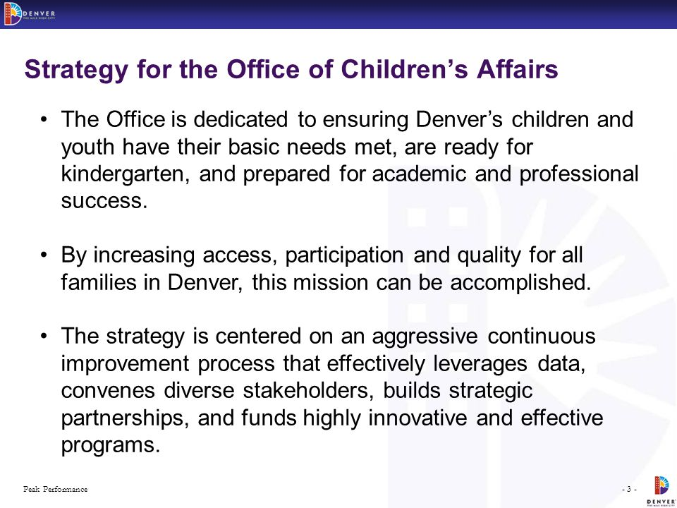 - 3 -Peak Performance Strategy for the Office of Children's Affairs The Office is dedicated to ensuring Denver's children and youth have their basic needs met, are ready for kindergarten, and prepared for academic and professional success.