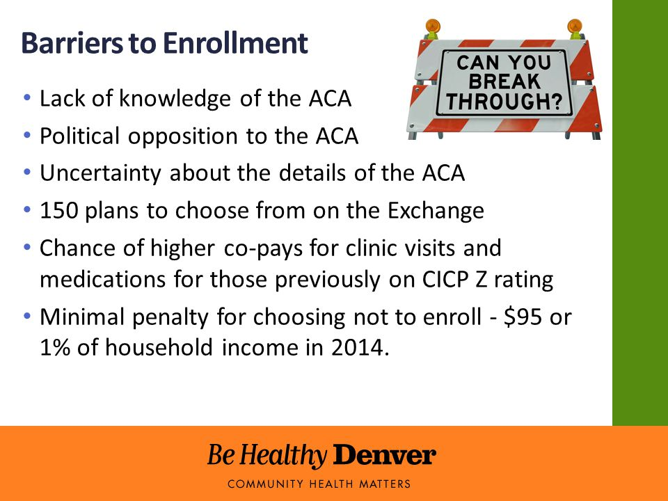 Barriers to Enrollment Lack of knowledge of the ACA Political opposition to the ACA Uncertainty about the details of the ACA 150 plans to choose from on the Exchange Chance of higher co-pays for clinic visits and medications for those previously on CICP Z rating Minimal penalty for choosing not to enroll - $95 or 1% of household income in 2014.