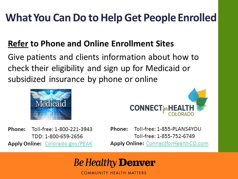 What You Can Do to Help Get People Enrolled Refer to Phone and Online Enrollment Sites Give patients and clients information about how to check their eligibility and sign up for Medicaid or subsidized insurance by phone or online Phone:Toll-free: 1-800-221-3943 TDD: 1-800-659-2656 Apply Online: Colorado.gov/PEAKColorado.gov/PEAK Phone:Toll-free: 1-855-PLANS4YOU Toll-free: 1-855-752-6749 Apply Online:ConnectforHealthCO.comConnectforHealthCO.com