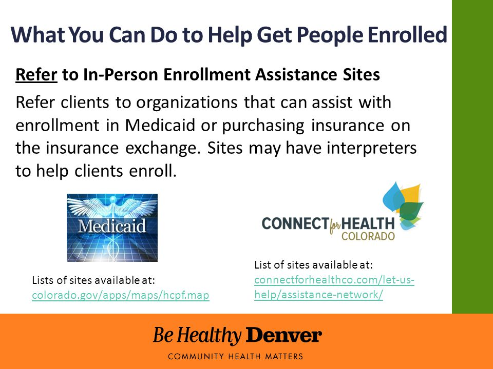 What You Can Do to Help Get People Enrolled Refer to In-Person Enrollment Assistance Sites Refer clients to organizations that can assist with enrollment in Medicaid or purchasing insurance on the insurance exchange.