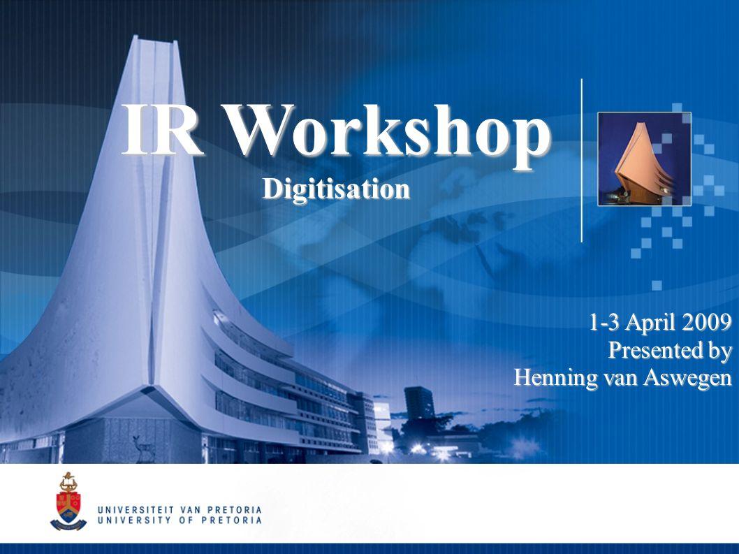 IR Workshop Digitisation 1-3 April 2009 Presented by Henning van Aswegen