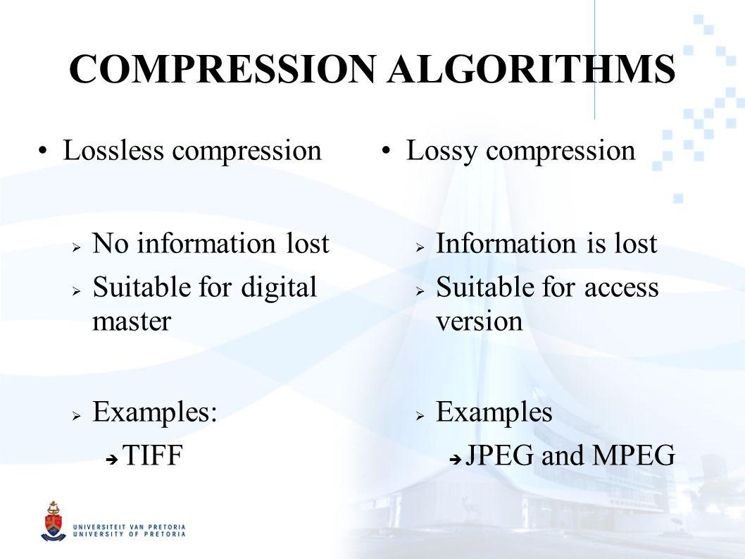 COMPRESSION ALGORITHMS Lossless compression  No information lost  Suitable for digital master  Examples:  TIFF Lossy compression  Information is lost  Suitable for access version  Examples  JPEG and MPEG
