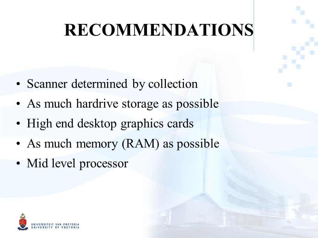 RECOMMENDATIONS Scanner determined by collection As much hardrive storage as possible High end desktop graphics cards As much memory (RAM) as possible Mid level processor