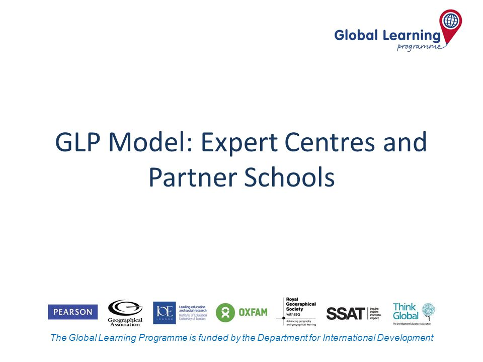The Global Learning Programme is funded by the Department for International Development GLP Model: Expert Centres and Partner Schools