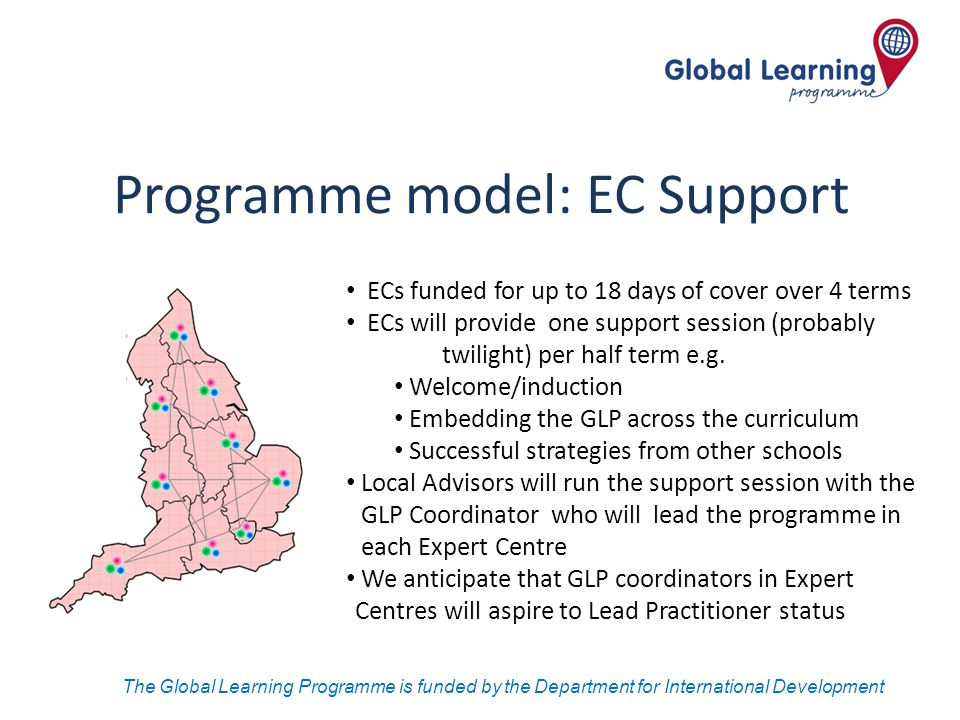 The Global Learning Programme is funded by the Department for International Development Programme model: EC Support ECs funded for up to 18 days of co