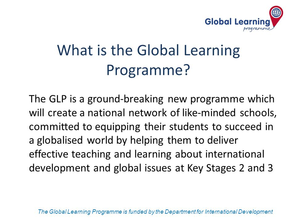 The Global Learning Programme is funded by the Department for International Development What is the Global Learning Programme? The GLP is a ground-bre