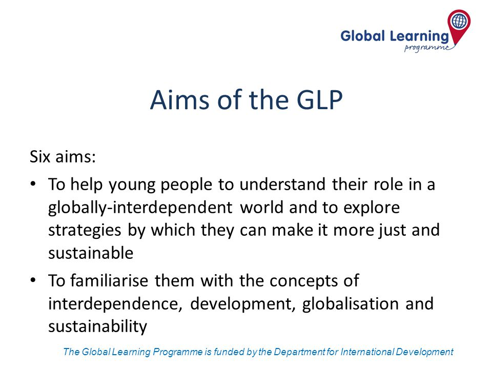 The Global Learning Programme is funded by the Department for International Development Aims of the GLP Six aims: To help young people to understand t