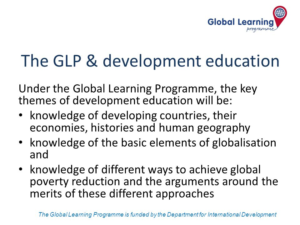 The Global Learning Programme is funded by the Department for International Development The GLP & development education Under the Global Learning Prog