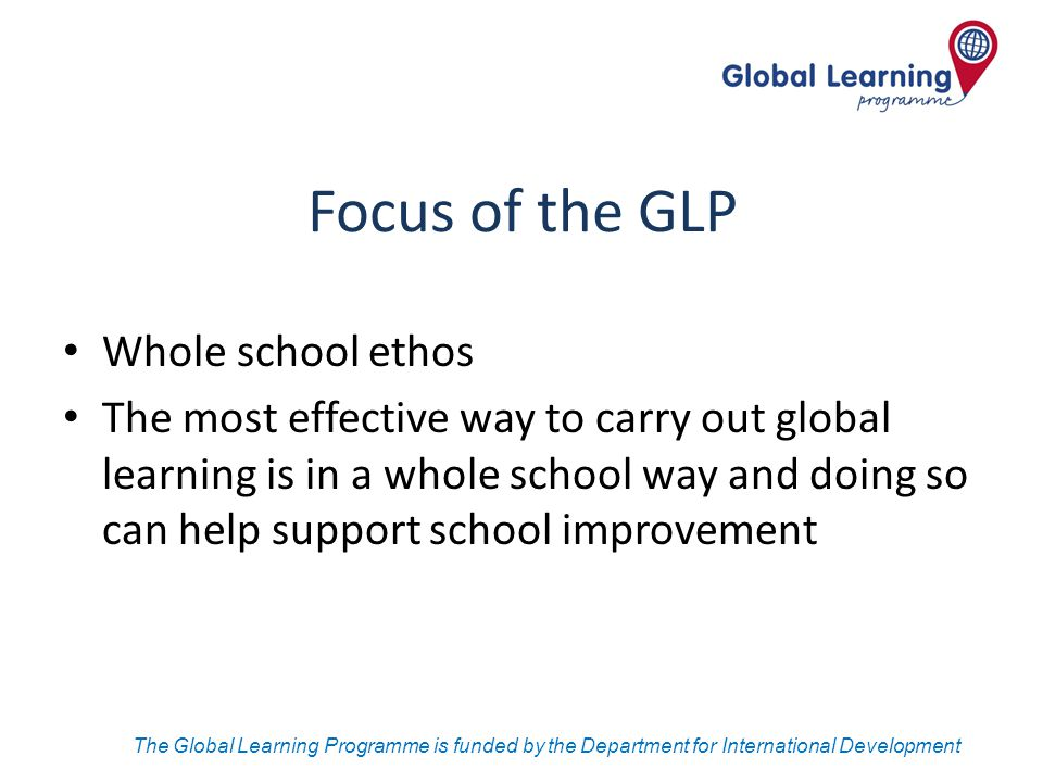 The Global Learning Programme is funded by the Department for International Development Focus of the GLP Whole school ethos The most effective way to