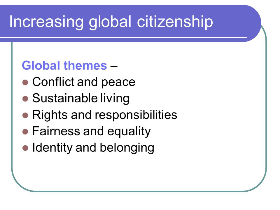 Increasing global citizenship Global themes – Conflict and peace Sustainable living Rights and responsibilities Fairness and equality Identity and bel
