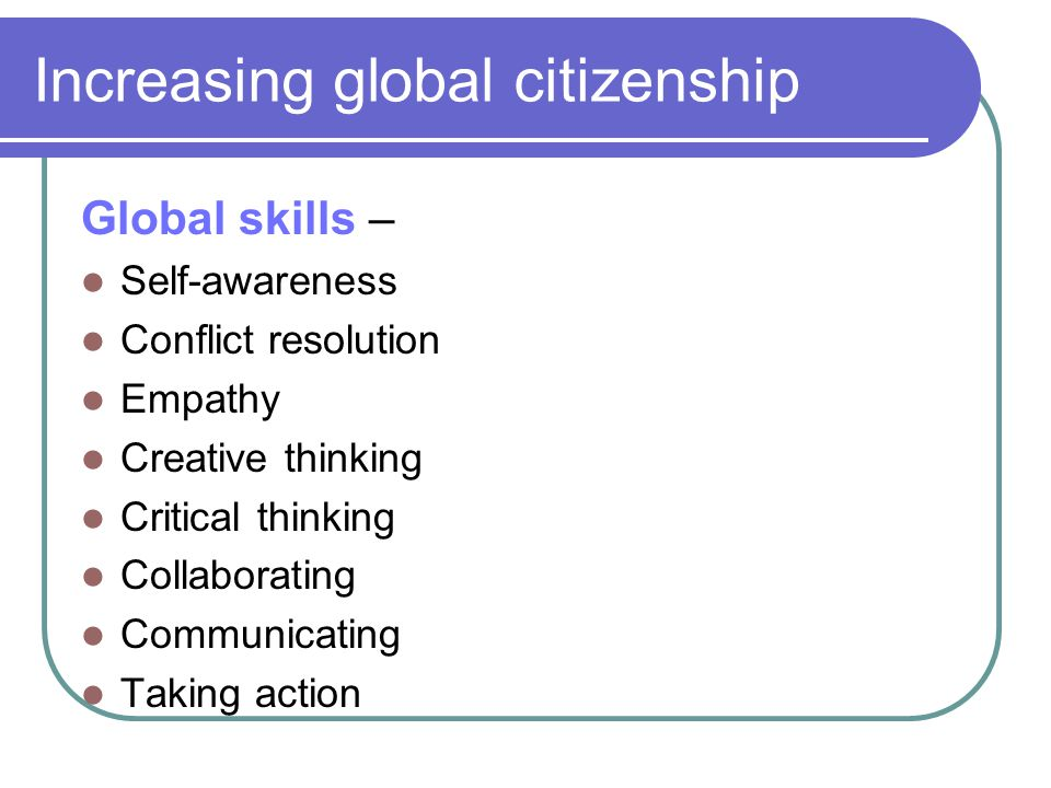 Increasing global citizenship Global skills – Self-awareness Conflict resolution Empathy Creative thinking Critical thinking Collaborating Communicati
