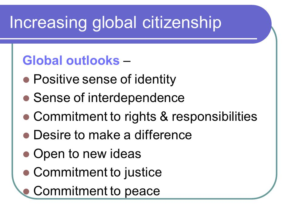 Increasing global citizenship Global outlooks – Positive sense of identity Sense of interdependence Commitment to rights & responsibilities Desire to make a difference Open to new ideas Commitment to justice Commitment to peace